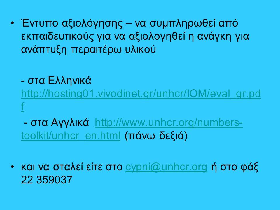 Έντυπο αξιολόγησης – να συμπληρωθεί από εκπαιδευτικούς για να αξιολογηθεί η ανάγκη για ανάπτυξη περαιτέρω υλικού - στα Ελληνικά http://hosting01.vivodinet.gr/unhcr/IOM/eval_gr.pd f http://hosting01.vivodinet.gr/unhcr/IOM/eval_gr.pd f - στα Αγγλικά http://www.unhcr.org/numbers- toolkit/unhcr_en.html (πάνω δεξιά)http://www.unhcr.org/numbers- toolkit/unhcr_en.html και να σταλεί είτε στο cypni@unhcr.org ή στο φάξ 22 359037cypni@unhcr.org