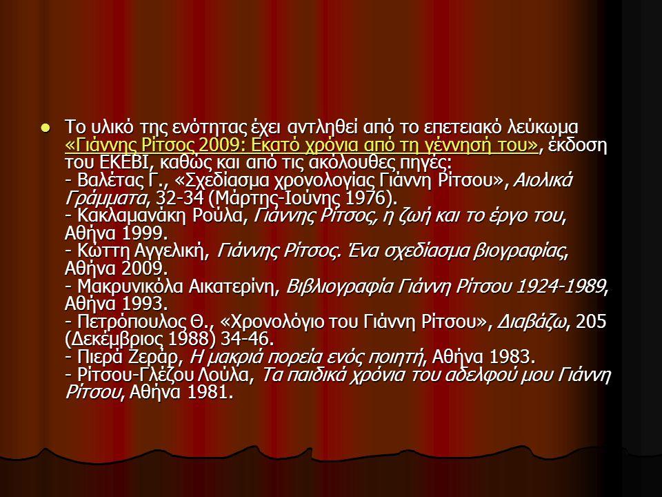 Το υλικό της ενότητας έχει αντληθεί από το επετειακό λεύκωμα «Γιάννης Ρίτσος 2009: Εκατό χρόνια από τη γέννησή του», έκδοση του ΕΚΕΒΙ, καθώς και από τις ακόλουθες πηγές: - Βαλέτας Γ., «Σχεδίασμα χρονολογίας Γιάννη Ρίτσου», Αιολικά Γράμματα, 32-34 (Μάρτης-Ιούνης 1976).