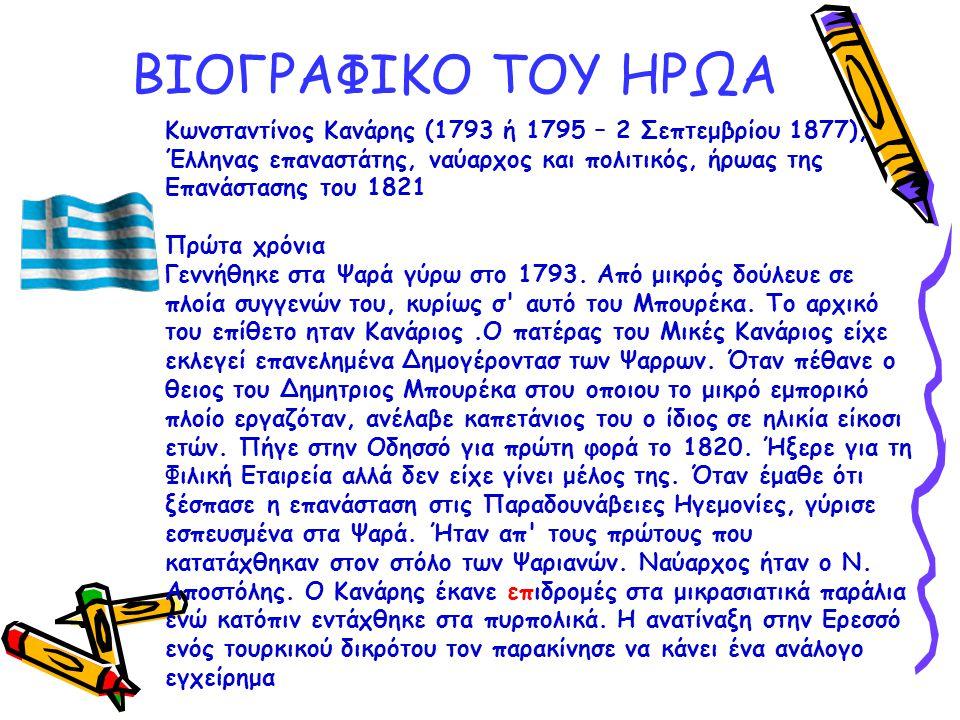 ΒΙΟΓΡΑΦΙΚΟ ΤΟΥ ΗΡΩΑ Κωνσταντίνος Κανάρης (1793 ή 1795 – 2 Σεπτεμβρίου 1877), Έλληνας επαναστάτης, ναύαρχος και πολιτικός, ήρωας της Επανάστασης του 18