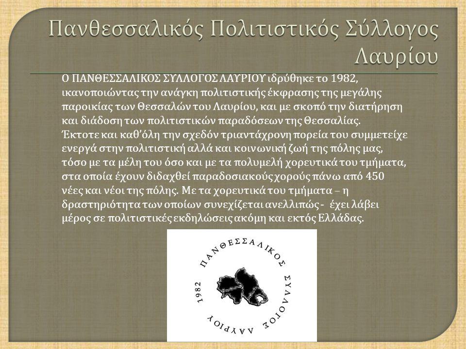Ο ΠΑΝΘΕΣΣΑΛΙΚΟΣ ΣΥΛΛΟΓΟΣ ΛΑΥΡΙΟΥ ιδρύθηκε το 1982, ικανοποιώντας την ανάγκη πολιτιστικής έκφρασης της μεγάλης παροικίας των Θεσσαλών του Λαυρίου, και