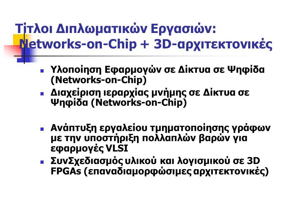 Τίτλοι Διπλωματικών Εργασιών: Networks-on-Chip + 3D-αρχιτεκτονικές Υλοποίηση Εφαρμογών σε Δίκτυα σε Ψηφίδα (Networks-on-Chip) Διαχείριση ιεραρχίας μνήμης σε Δίκτυα σε Ψηφίδα (Networks-on-Chip) Ανάπτυξη εργαλείου τμηματοποίησης γράφων με την υποστήριξη πολλαπλών βαρών για εφαρμογές VLSI ΣυνΣχεδιασμός υλικού και λογισμικού σε 3D FPGAs (επαναδιαμορφώσιμες αρχιτεκτονικές)