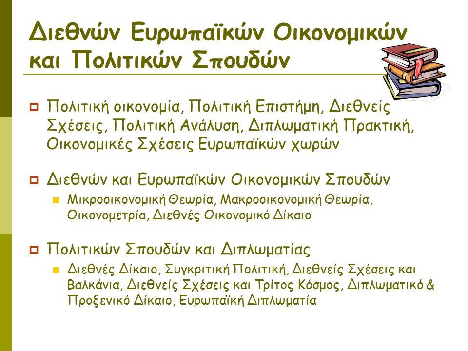 Διεθνών Ευρωπαϊκών Οικονομικών και Πολιτικών Σπουδών  Πολιτική οικονομία, Πολιτική Επιστήμη, Διεθνείς Σχέσεις, Πολιτική Ανάλυση, Διπλωματική Πρακτική, Οικονομικές Σχέσεις Ευρωπαϊκών χωρών  Διεθνών και Ευρωπαϊκών Οικονομικών Σπουδών Μικροοικονομική Θεωρία, Μακροοικονομική Θεωρία, Οικονομετρία, Διεθνές Οικονομικό Δίκαιο  Πολιτικών Σπουδών και Διπλωματίας Διεθνές Δίκαιο, Συγκριτική Πολιτική, Διεθνείς Σχέσεις και Βαλκάνια, Διεθνείς Σχέσεις και Τρίτος Κόσμος, Διπλωματικό & Προξενικό Δίκαιο, Ευρωπαϊκή Διπλωματία
