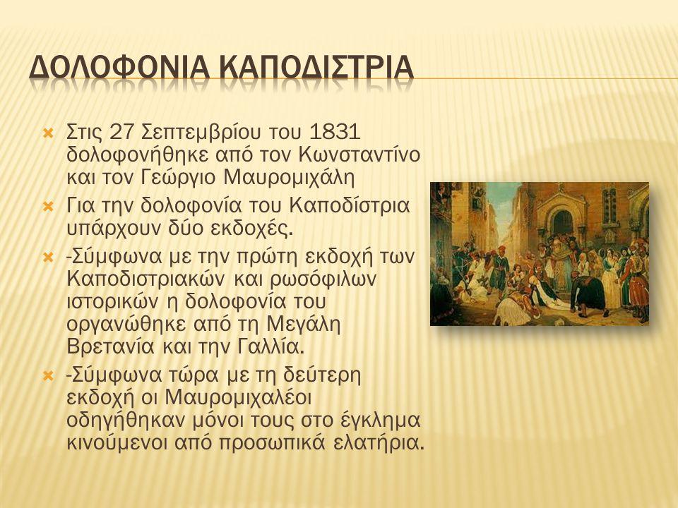  Στις 27 Σεπτεμβρίου του 1831 δολοφονήθηκε από τον Κωνσταντίνο και τον Γεώργιο Μαυρομιχάλη  Για την δολοφονία του Καποδίστρια υπάρχουν δύο εκδοχές.