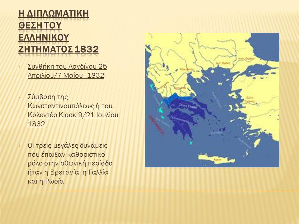 Συνθήκη του Λονδίνου 25 Απριλίου/7 Μαΐου 1832 Σύμβαση της Κωνσταντινουπόλεως ή του Καλεντέρ Κιόσκ 9/21 Ιουλίου 1832 Οι τρεις μεγάλες δυνάμεις που έπαιξαν καθοριστικό ρόλο στην οθωνική περίοδο ήταν η Βρετανία, η Γαλλία και η Ρωσία