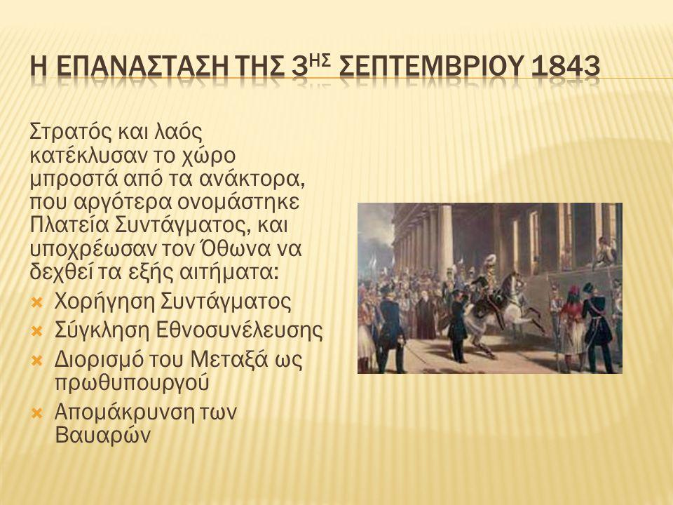 Στρατός και λαός κατέκλυσαν το χώρο μπροστά από τα ανάκτορα, που αργότερα ονομάστηκε Πλατεία Συντάγματος, και υποχρέωσαν τον Όθωνα να δεχθεί τα εξής αιτήματα:  Χορήγηση Συντάγματος  Σύγκληση Εθνοσυνέλευσης  Διορισμό του Μεταξά ως πρωθυπουργού  Απομάκρυνση των Βαυαρών