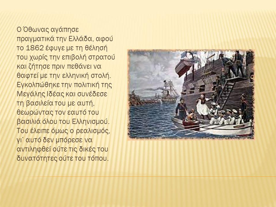Ο Όθωνας αγάπησε πραγματικά την Ελλάδα, αφού το 1862 έφυγε με τη θέλησή του χωρίς την επιβολή στρατού και ζήτησε πριν πεθάνει να θαφτεί με την ελληνική στολή.