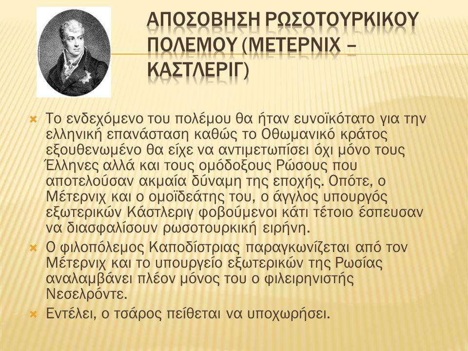  Το ενδεχόμενο του πολέμου θα ήταν ευνοϊκότατο για την ελληνική επανάσταση καθώς το Οθωμανικό κράτος εξουθενωμένο θα είχε να αντιμετωπίσει όχι μόνο τους Έλληνες αλλά και τους ομόδοξους Ρώσους που αποτελούσαν ακμαία δύναμη της εποχής.