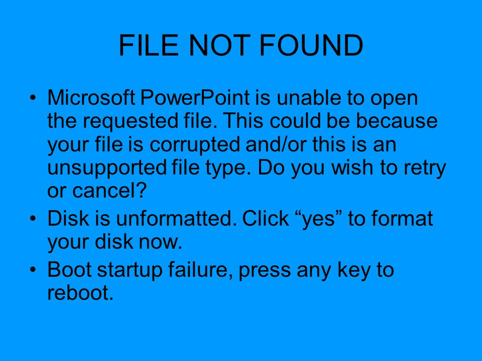 FILE NOT FOUND Microsoft PowerPoint is unable to open the requested file. This could be because your file is corrupted and/or this is an unsupported f