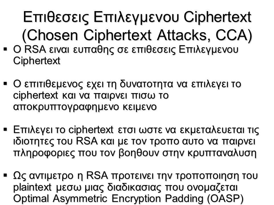Επιθεσεις Eπιλεγμενου Ciphertext (Chosen Ciphertext Attacks, CCA)  O RSA ειναι ευπαθης σε επιθεσεις Επιλεγμενου Ciphertext  O επιτιθεμενος εχει τη δ