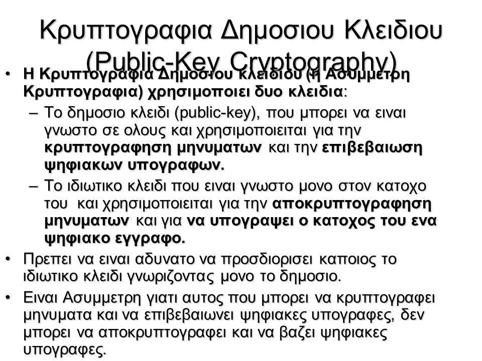 Κρυπτογραφια Δημοσιου Κλειδιου (Public-Key Cryptography) Η Kρυπτογραφια Δημοσιου κλειδιου (ή Ασυμμετρη Κρυπτογραφια) χρησιμοποιει δυο κλειδια:Η Kρυπτο