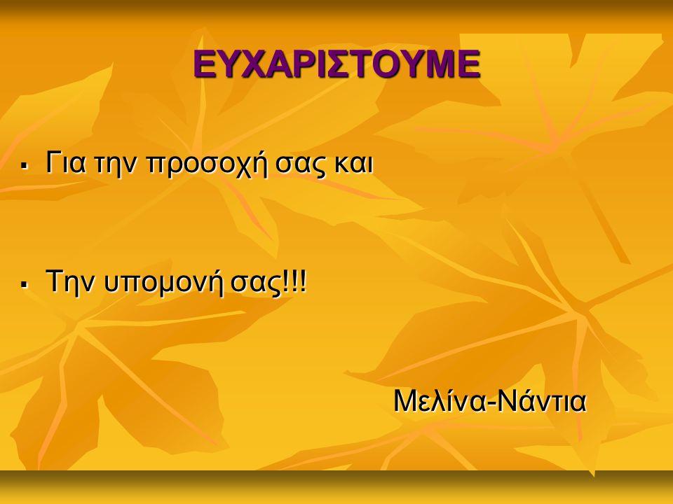 ΕΥΧΑΡΙΣΤΟΥΜΕ ΓΓΓΓια την προσοχή σας και ΤΤΤΤην υπομονή σας!!! Μελίνα-Νάντια