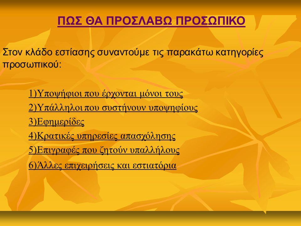 ΠΩΣ ΘΑ ΠΡΟΣΛΑΒΩ ΠΡΟΣΩΠΙΚΟ Στον κλάδο εστίασης συναντούμε τις παρακάτω κατηγορίες προσωπικού: 1)Υποψήφιοι που έρχονται μόνοι τους 2)Υπάλληλοι που συστήνουν υποψηφίους 3)Εφημερίδες 4)Κρατικές υπηρεσίες απασχόλησης 5)Επιγραφές που ζητούν υπαλλήλους 6)Άλλες επιχειρήσεις και εστιατόρια