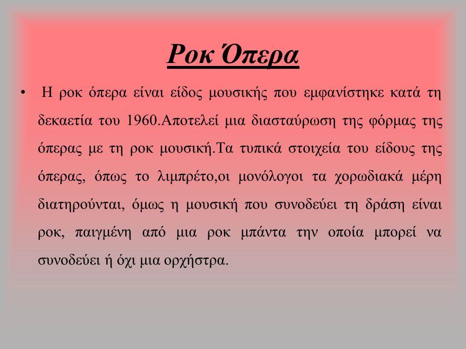 Ροκ Όπερα Η ροκ όπερα είναι είδος μουσικής που εμφανίστηκε κατά τη δεκαετία του 1960.Αποτελεί μια διασταύρωση της φόρμας της όπερας με τη ροκ μουσική.Τα τυπικά στοιχεία του είδους της όπερας, όπως το λιμπρέτο,οι μονόλογοι τα χορωδιακά μέρη διατηρούνται, όμως η μουσική που συνοδεύει τη δράση είναι ροκ, παιγμένη από μια ροκ μπάντα την οποία μπορεί να συνοδεύει ή όχι μια ορχήστρα.