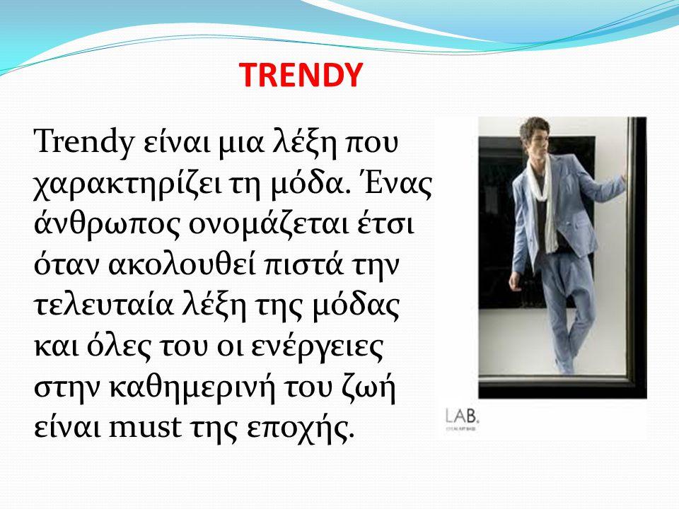 TRENDY Trendy είναι μια λέξη που χαρακτηρίζει τη μόδα. Ένας άνθρωπος ονομάζεται έτσι όταν ακολουθεί πιστά την τελευταία λέξη της μόδας και όλες του οι