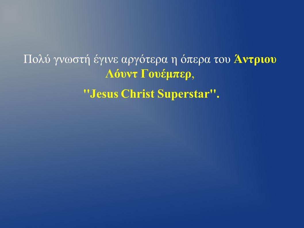 Πολύ γνωστή έγινε αργότερα η όπερα του Άντριου Λόυντ Γουέμπερ, Jesus Christ Superstar .