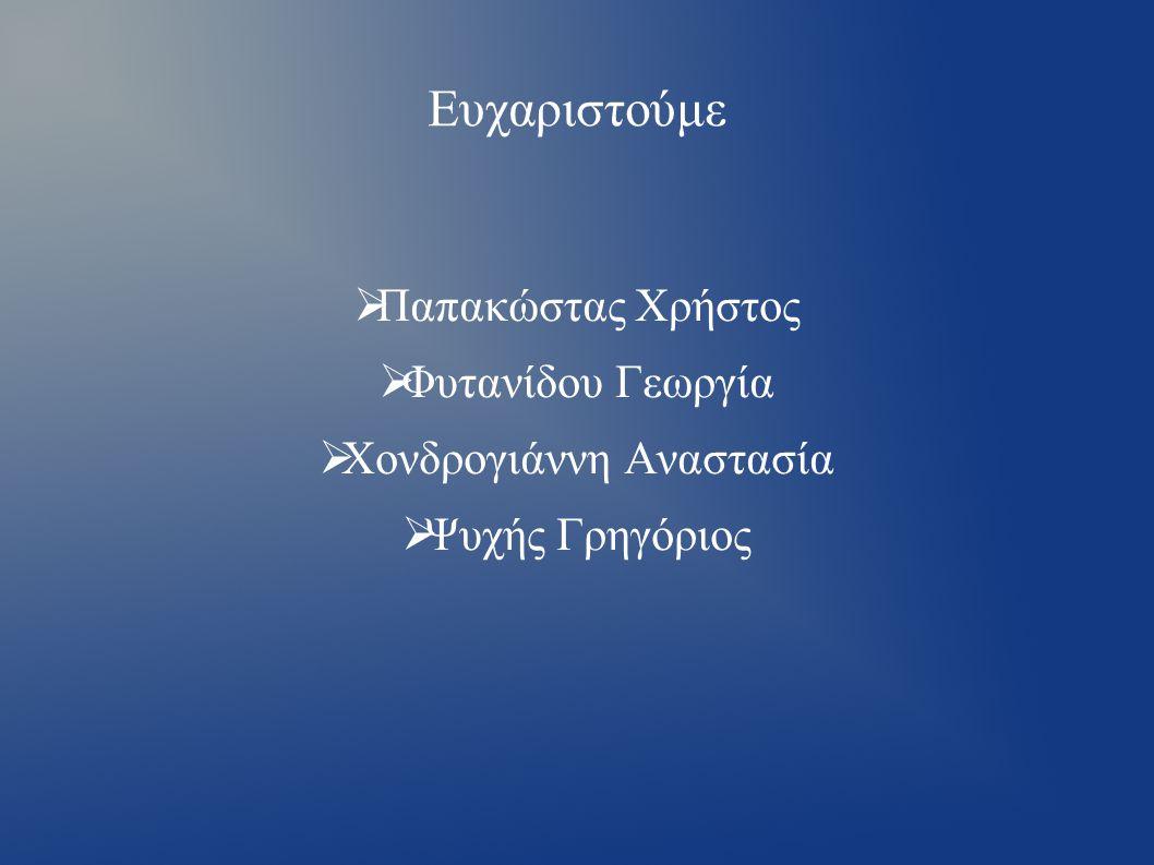 Ευχαριστούμε  Παπακώστας Χρήστος  Φυτανίδου Γεωργία  Χονδρογιάννη Αναστασία  Ψυχής Γρηγόριος