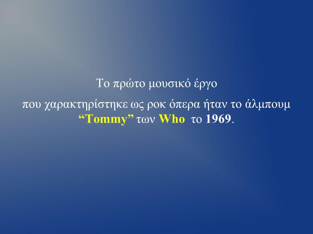 Το πρώτο μουσικό έργο που χαρακτηρίστηκε ως ροκ όπερα ήταν το άλμπουμ Tommy των Who τo 1969.