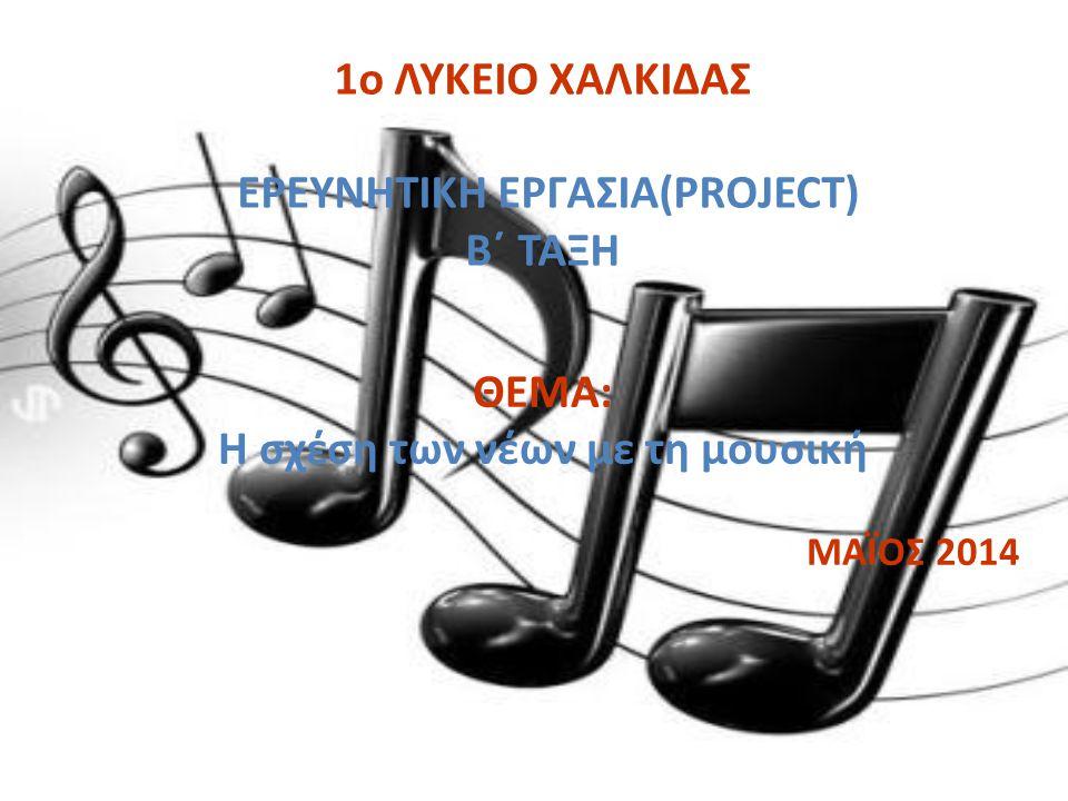1ο ΛΥΚΕΙΟ ΧΑΛΚΙΔΑΣ ΕΡΕΥΝΗΤΙΚΗ ΕΡΓΑΣΙΑ(PROJECT) Β΄ ΤΑΞΗ ΘΕΜΑ: Η σχέση των νέων με τη μουσική ΜΑΪΟΣ 2014