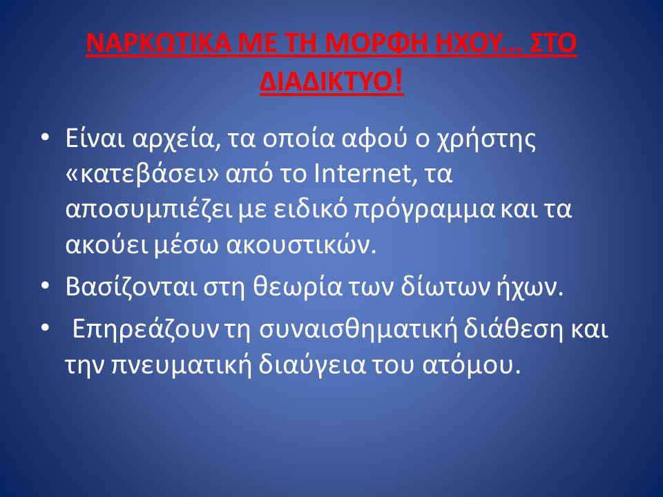 ΝΑΡΚΩΤΙΚΑ ΜΕ ΤΗ ΜΟΡΦΗ ΗΧΟΥ... ΣΤΟ ΔΙΑΔΙΚΤΥΟ ! Είναι αρχεία, τα οποία αφού ο χρήστης «κατεβάσει» από το Internet, τα αποσυμπιέζει με ειδικό πρόγραμμα κ