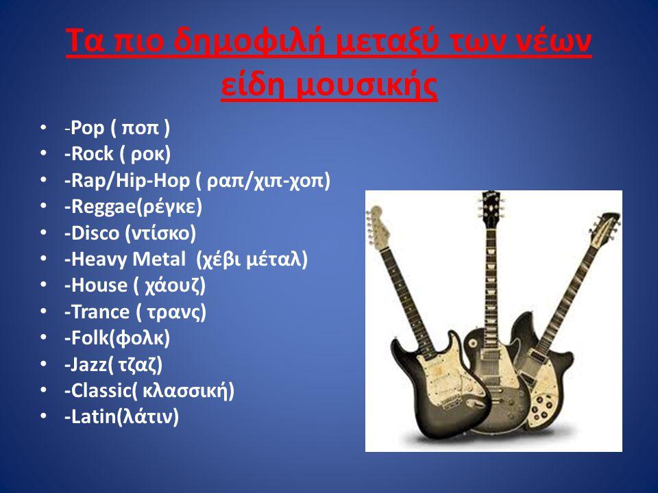 Τα πιο δημοφιλή μεταξύ των νέων είδη μουσικής - Pop ( ποπ ) -Rock ( ροκ) -Rap/Hip-Hop ( ραπ/χιπ-χοπ) -Reggae(ρέγκε) -Disco (ντίσκο) -Heavy Metal (χέβι