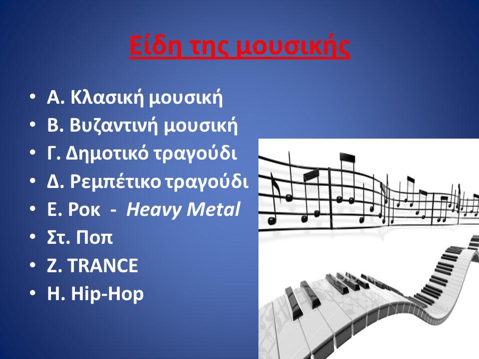 Είδη της μουσικής Α. Κλασική μουσική Β. Βυζαντινή μουσική Γ. Δημοτικό τραγούδι Δ. Ρεμπέτικο τραγούδι Ε. Ροκ - Heavy Metal Στ. Ποπ Ζ. TRANCE Η. Hip-Hop