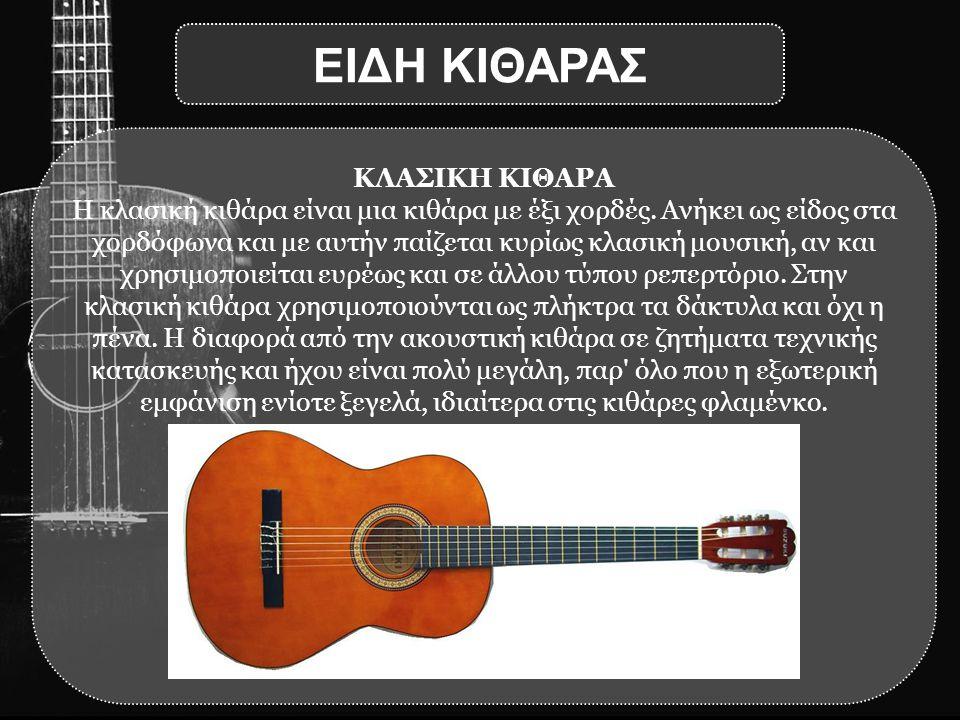 ΚΛΑΣΙΚΗ ΚΙΘΑΡΑ Η κλασική κιθάρα είναι μια κιθάρα με έξι χορδές. Ανήκει ως είδος στα χορδόφωνα και με αυτήν παίζεται κυρίως κλασική μουσική, αν και χρη