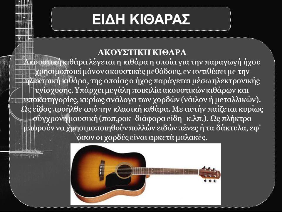ΑΚΟΥΣΤΙΚΗ ΚΙΘΑΡΑ Ακουστική κιθάρα λέγεται η κιθάρα η οποία για την παραγωγή ήχου χρησιμοποιεί μόνον ακουστικές μεθόδους, εν αντιθέσει με την ηλεκτρική