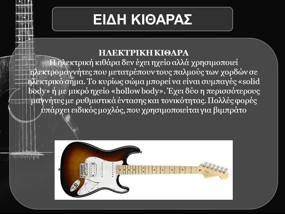 ΗΛΕΚΤΡΙΚΗ ΚΙΘΑΡΑ Η ηλεκτρική κιθάρα δεν έχει ηχείο αλλά χρησιμοποιεί ηλεκτρομαγνήτες που μετατρέπουν τους παλμούς των χορδών σε ηλεκτρικό σήμα. Το κυρ