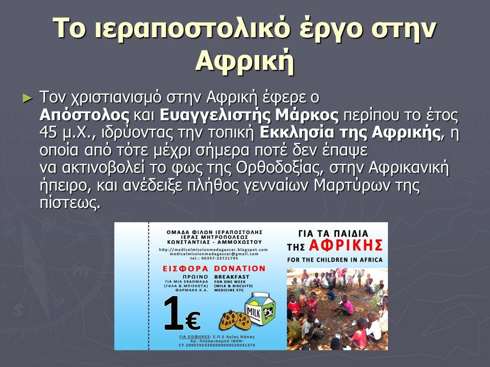 Το ιεραποστολικό έργο στην Αφρική ► Τον χριστιανισμό στην Αφρική έφερε o Απόστολος και Ευαγγελιστής Μάρκος περίπου το έτος 45 μ.Χ., ιδρύοντας την τοπική Εκκλησία της Αφρικής, η οποία από τότε μέχρι σήμερα ποτέ δεν έπαψε να ακτινοβολεί το φως της Ορθοδοξίας, στην Αφρικανική ήπειρο, και ανέδειξε πλήθος γενναίων Μαρτύρων της πίστεως.