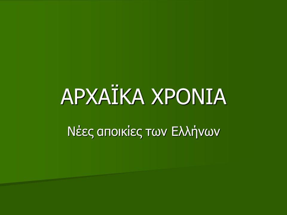 ΑΡΧΑΪΚΑ ΧΡΟΝΙΑ Νέες αποικίες των Ελλήνων