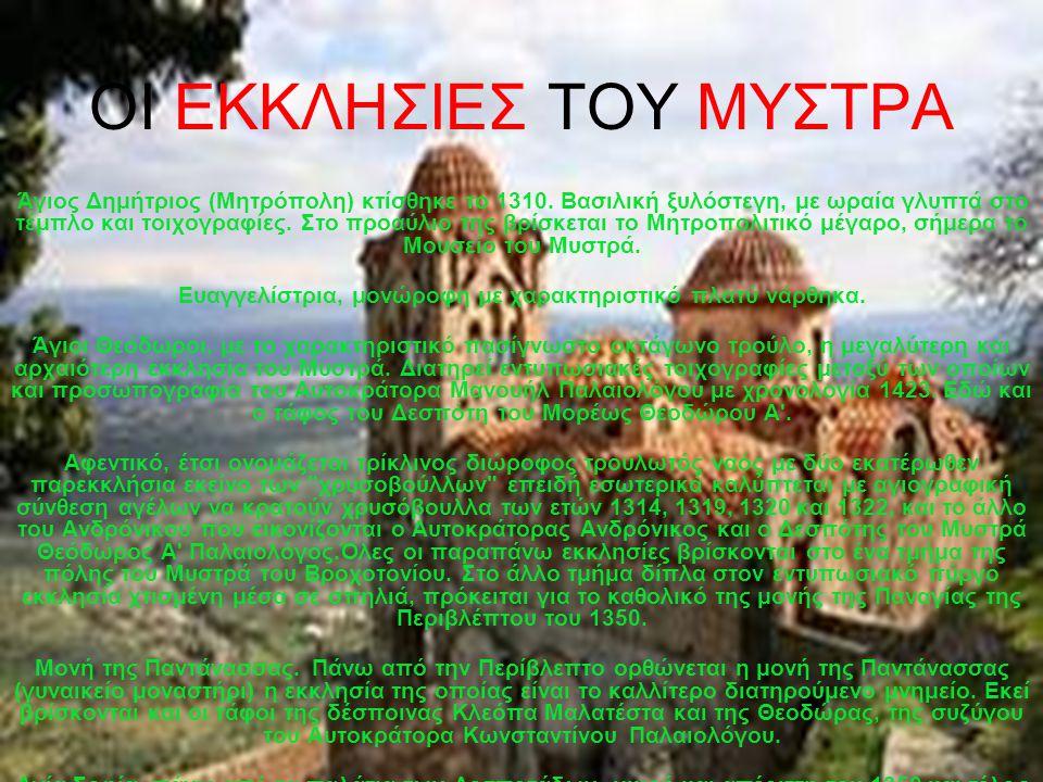 ΟΙ ΕΚΚΛΗΣΙΕΣ ΤΟΥ ΜΥΣΤΡΑ Άγιος Δημήτριος (Μητρόπολη) κτίσθηκε το 1310. Βασιλική ξυλόστεγη, με ωραία γλυπτά στο τέμπλο και τοιχογραφίες. Στο προαύλιο τη