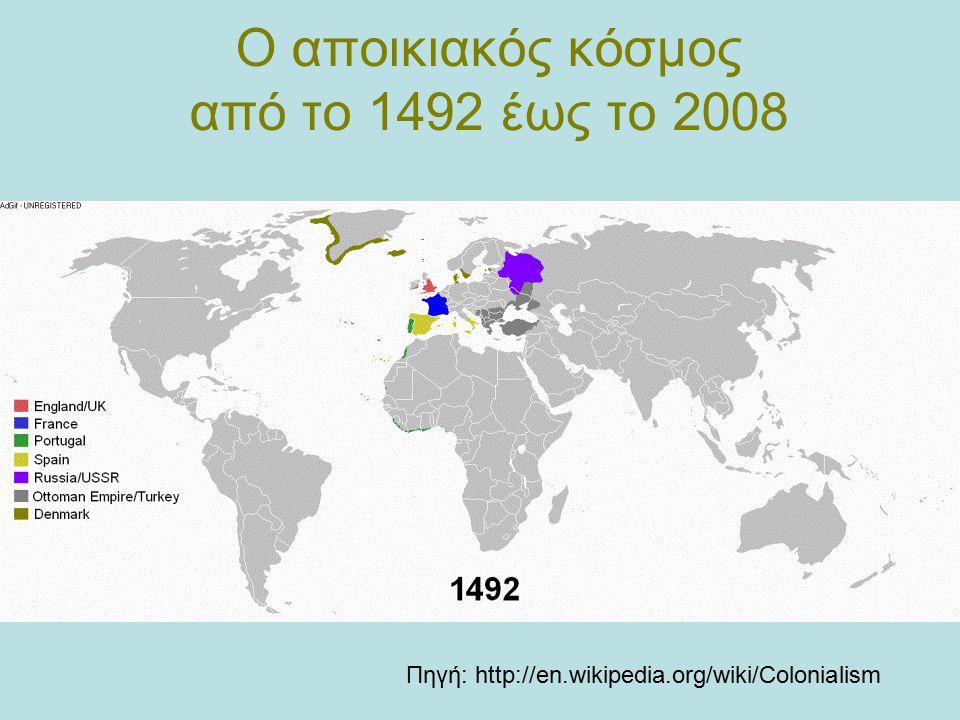 Ο αποικιακός κόσμος από το 1492 έως το 2008 Πηγή: http://en.wikipedia.org/wiki/Colonialism