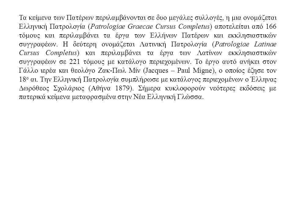 Τα κείμενα των Πατέρων περιλαμβάνονται σε δυο μεγάλες συλλογές, η μια ονομάζεται Ελληνική Πατρολογία (Patrologiae Graecae Cursus Completus) αποτελείτα