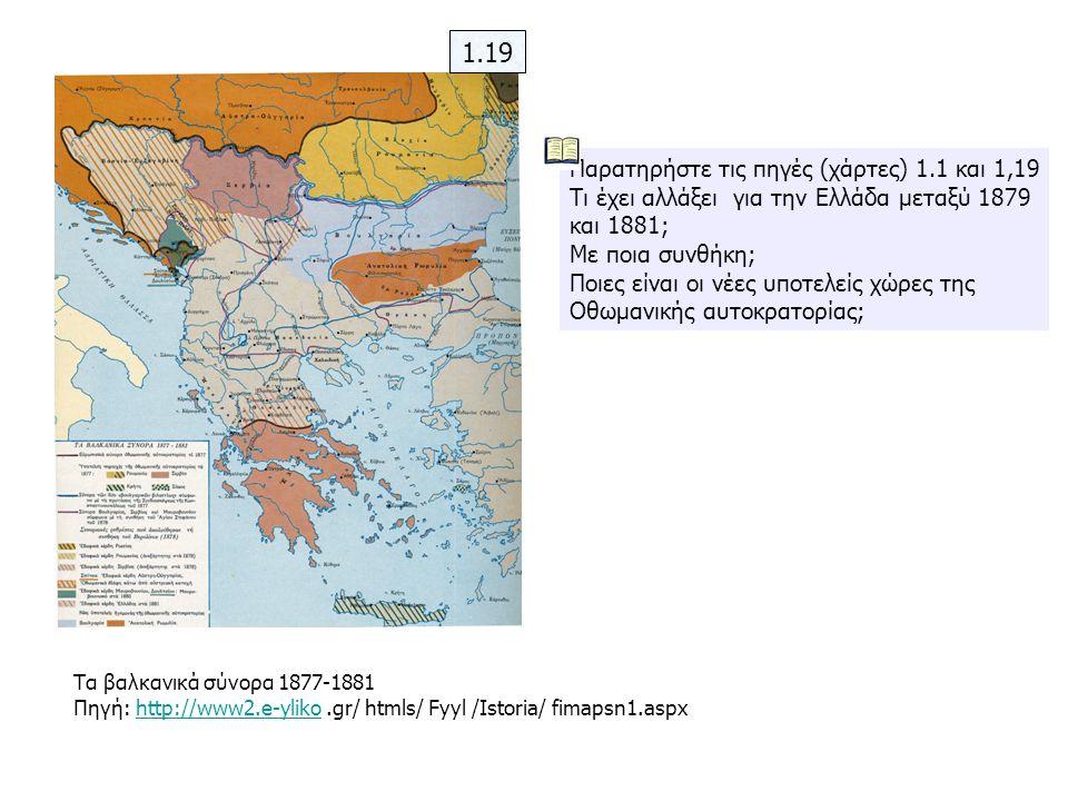 Παρατηρήστε τις πηγές (χάρτες) 1.1 και 1,19 Τι έχει αλλάξει για την Ελλάδα μεταξύ 1879 και 1881; Με ποια συνθήκη; Ποιες είναι οι νέες υποτελείς χώρες