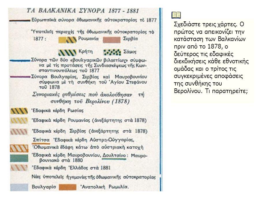 Σχεδιάστε τρεις χάρτες. Ο πρώτος να απεικονίζει την κατάσταση των Βαλκανίων πριν από το 1878, ο δεύτερος τις εδαφικές διεκδικήσεις κάθε εθνοτικής ομάδ