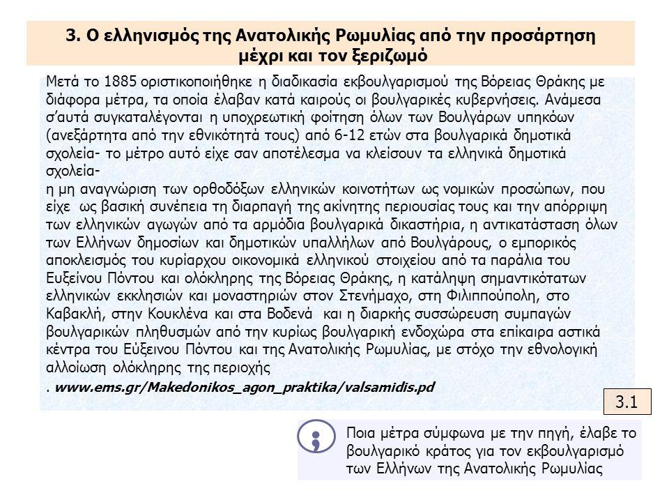 3. Ο ελληνισμός της Ανατολικής Ρωμυλίας από την προσάρτηση μέχρι και τον ξεριζωμό Μετά το 1885 οριστικοποιήθηκε η διαδικασία εκβουλγαρισμού της Βόρεια