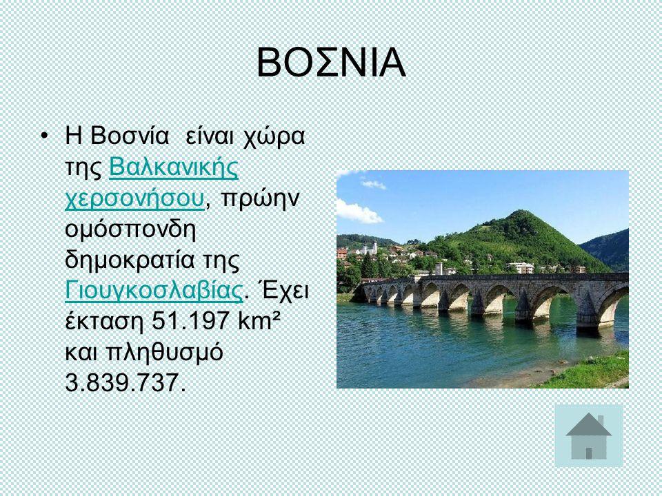 ΒΟΣΝΙΑ H Βοσνία είναι χώρα της Βαλκανικής χερσονήσου, πρώην ομόσπονδη δημοκρατία της Γιουγκοσλαβίας. Έχει έκταση 51.197 km² και πληθυσμό 3.839.737.Βαλ