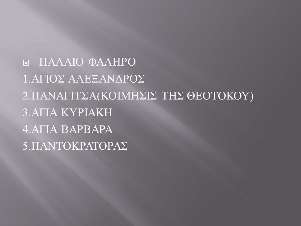  ΠΑΛΑΙΟ ΦΑΛΗΡΟ 1.ΑΓΙΟΣ ΑΛΕΞΑΝΔΡΟΣ 2. ΠΑΝΑΓΙΤΣΑ ( ΚΟΙΜΗΣΙΣ ΤΗΣ ΘΕΟΤΟΚΟΥ ) 3.