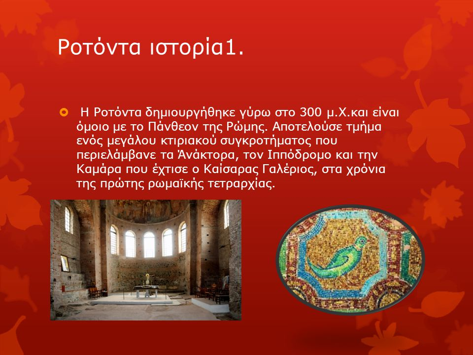 Ροτόντα ιστορία1.  Η Ροτόντα δημιουργήθηκε γύρω στο 300 μ.Χ.και είναι όμοιο με το Πάνθεον της Ρώμης. Αποτελούσε τμήμα ενός μεγάλου κτιριακού συγκροτή