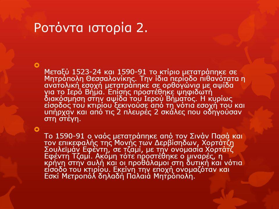 Ροτόντα ιστορία 2.  Μεταξύ 1523-24 και 1590-91 το κτίριο μετατράπηκε σε Μητρόπολη Θεσσαλονίκης. Την ίδια περίοδο πιθανότατα η ανατολική εσοχή μετατρά