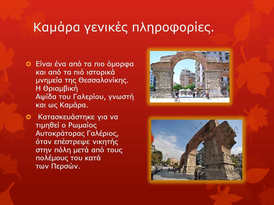 Καμάρα γενικές πληροφορίες.  Είναι ένα από τα πιο όμορφα και από τα πιό ιστορικά μνημεία της Θεσσαλονίκης. Η Θριαμβική Αψίδα του Γαλερίου, γνωστή και