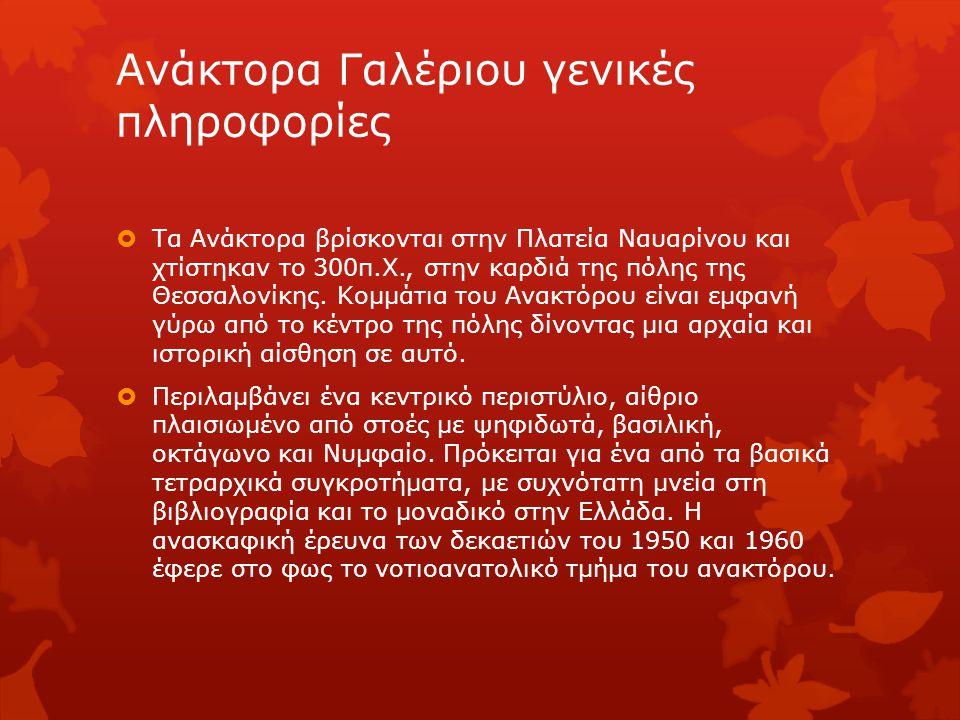 Ανάκτορα Γαλέριου γενικές πληροφορίες  Τα Ανάκτορα βρίσκονται στην Πλατεία Ναυαρίνου και χτίστηκαν το 300π.Χ., στην καρδιά της πόλης της Θεσσαλονίκης
