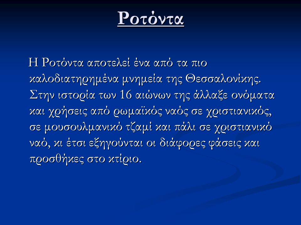 Ροτόντα Η Ροτόντα αποτελεί ένα από τα πιο καλοδιατηρημένα μνημεία της Θεσσαλονίκης. Στην ιστορία των 16 αιώνων της άλλαξε ονόματα και χρήσεις από ρωμα