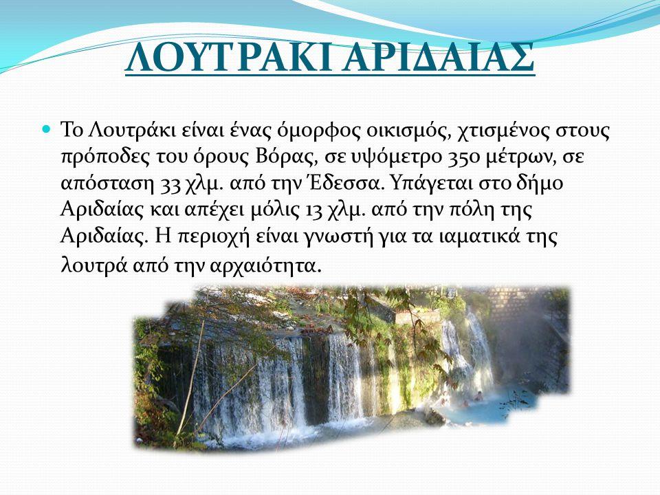 ΛΟΥΤΡΑΚΙ ΑΡΙΔΑΙΑΣ Το Λουτράκι είναι ένας όμορφος οικισμός, χτισμένος στους πρόποδες του όρους Βόρας, σε υψόμετρο 350 μέτρων, σε απόσταση 33 χλμ. από τ