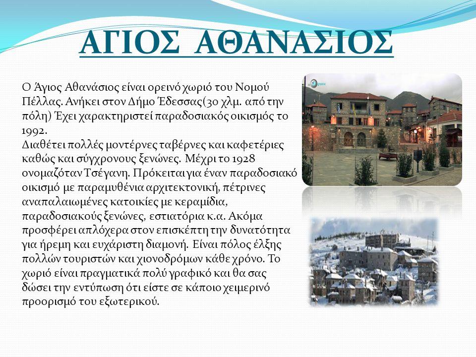 ΑΓΙΟΣ ΑΘΑΝΑΣΙΟΣ Ο Άγιος Αθανάσιος είναι ορεινό χωριό του Νομού Πέλλας. Ανήκει στον Δήμο Έδεσσας(30 χλμ. από την πόλη) Έχει χαρακτηριστεί παραδοσιακός