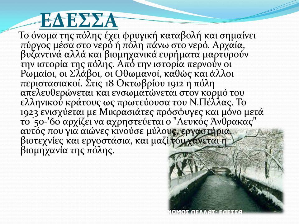 ΕΔΕΣΣΑ Το όνομα της πόλης έχει φρυγική καταβολή και σημαίνει πύργος μέσα στο νερό ή πόλη πάνω στο νερό. Αρχαία, βυζαντινά αλλά και βιομηχανικά ευρήματ