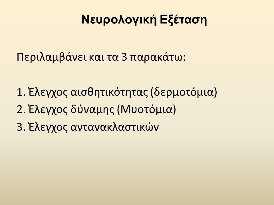 Νευρολογική Εξέταση Περιλαμβάνει και τα 3 παρακάτω: 1. Έλεγχος αισθητικότητας (δερμοτόμια) 2. Έλεγχος δύναμης (Μυοτόμια) 3. Έλεγχος αντανακλαστικών