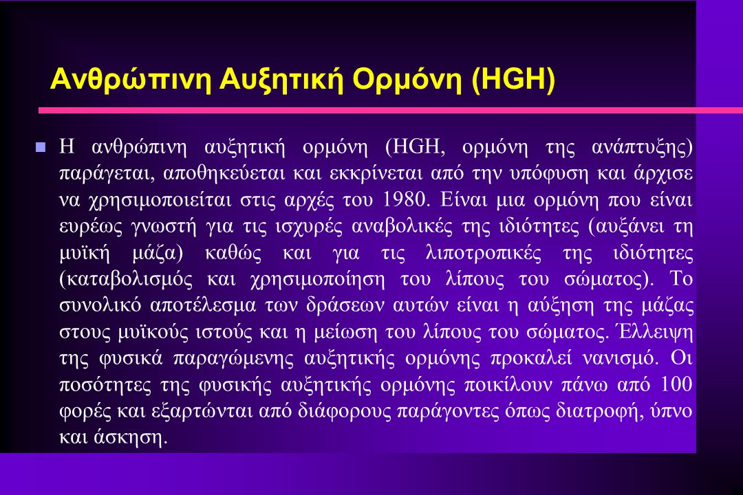 n Η ανθρώπινη αυξητική ορμόνη (HGH, ορμόνη της ανάπτυξης) παράγεται, αποθηκεύεται και εκκρίνεται από την υπόφυση και άρχισε να χρησιμοποιείται στις αρχές του 1980.