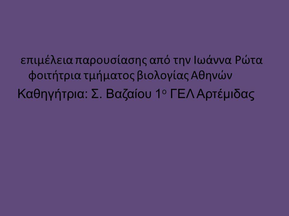επιμέλεια παρουσίασης από την Ιωάννα Ρώτα φοιτήτρια τμήματος βιολογίας Αθηνών Καθηγήτρια: Σ. Βαζαίου 1 ο ΓΕΛ Αρτέμιδας