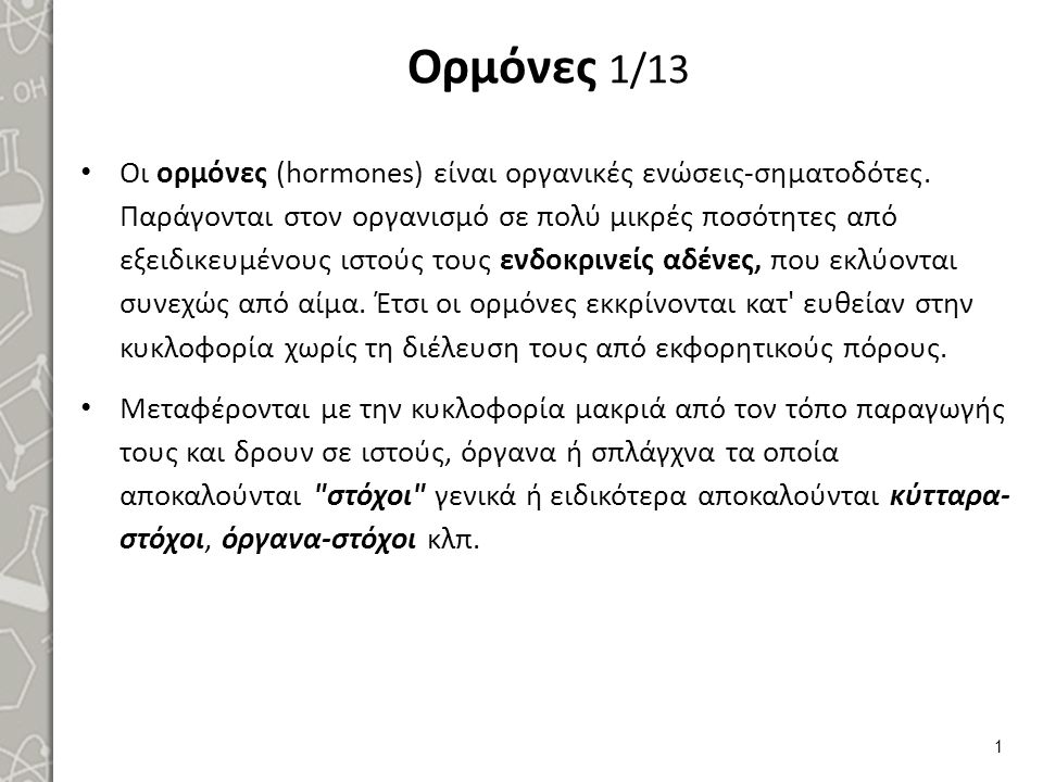 Ορμόνες 1/13 Οι ορμόνες (hormones) είναι οργανικές ενώσεις-σηματοδότες. Παράγονται στον οργανισμό σε πολύ μικρές ποσότητες από εξειδικευμένους ιστούς